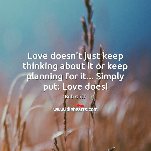 Love doesn't just keep thinking about it or keep planning for it… Simply put: Love does! Bob Goff Picture Quote
