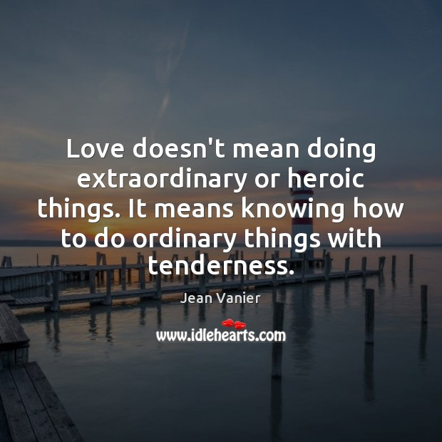Image, Love doesn't mean doing extraordinary or heroic things. It means knowing how