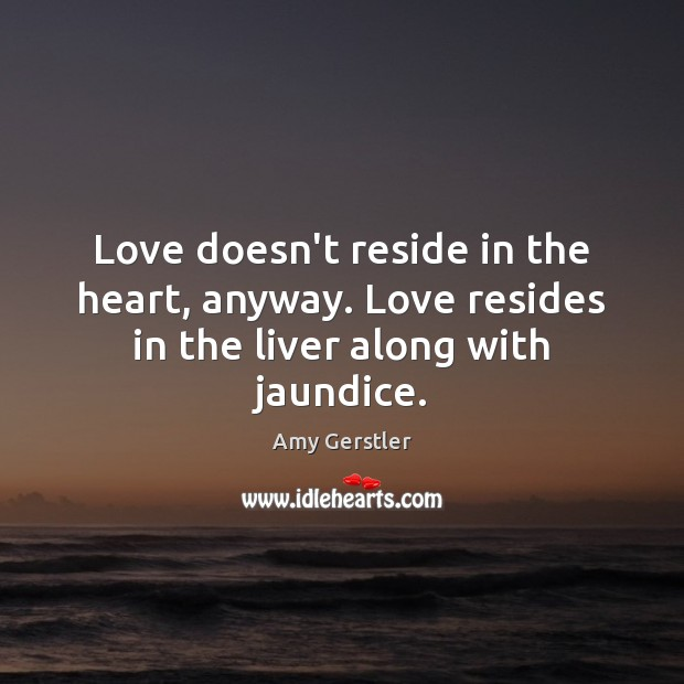 Image, Love doesn't reside in the heart, anyway. Love resides in the liver along with jaundice.