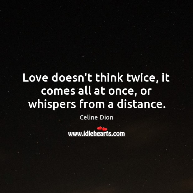 Love doesn't think twice, it comes all at once, or whispers from a distance. Celine Dion Picture Quote