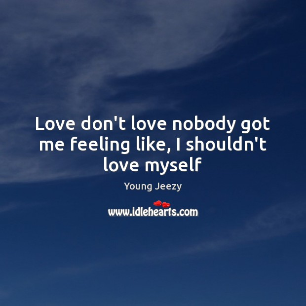 Image, Love don't love nobody got me feeling like, I shouldn't love myself