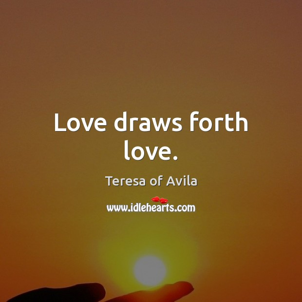Love draws forth love. Teresa of Avila Picture Quote