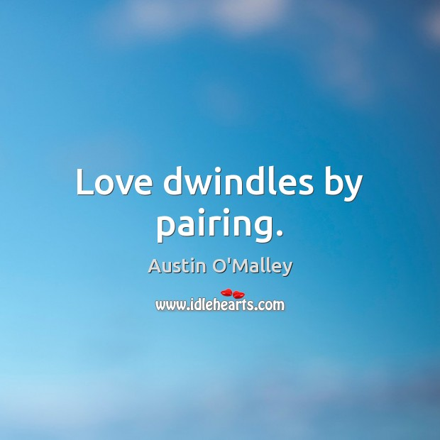 Love dwindles by pairing. Austin O'Malley Picture Quote