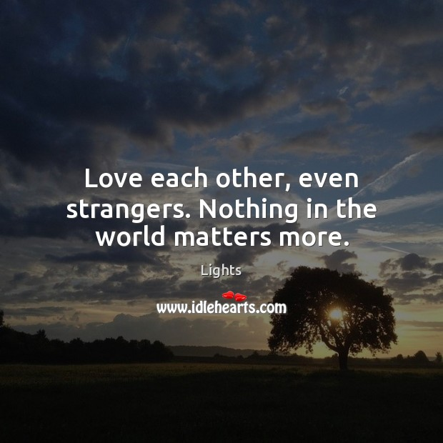 Love each other, even strangers. Nothing in the world matters more. Image