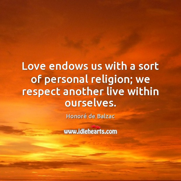 Image, Love endows us with a sort of personal religion; we respect another live within ourselves.