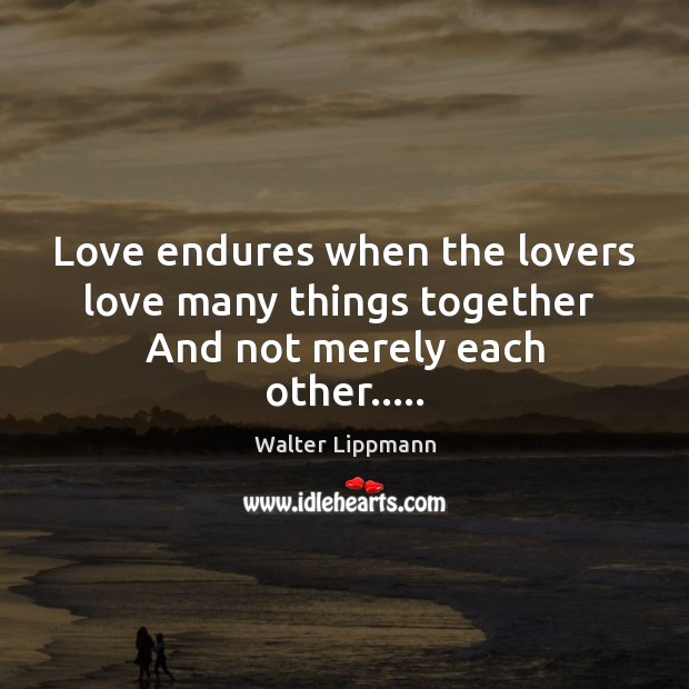 Love endures when the lovers love many things together  And not merely each other….. Image