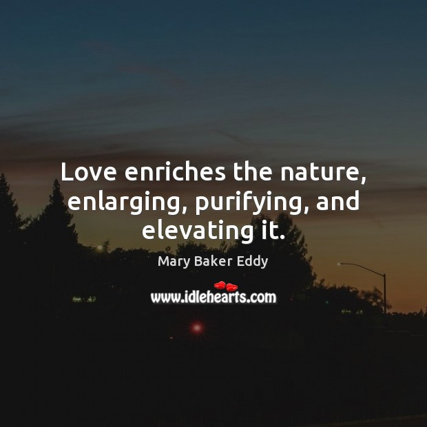 Love enriches the nature, enlarging, purifying, and elevating it. Mary Baker Eddy Picture Quote