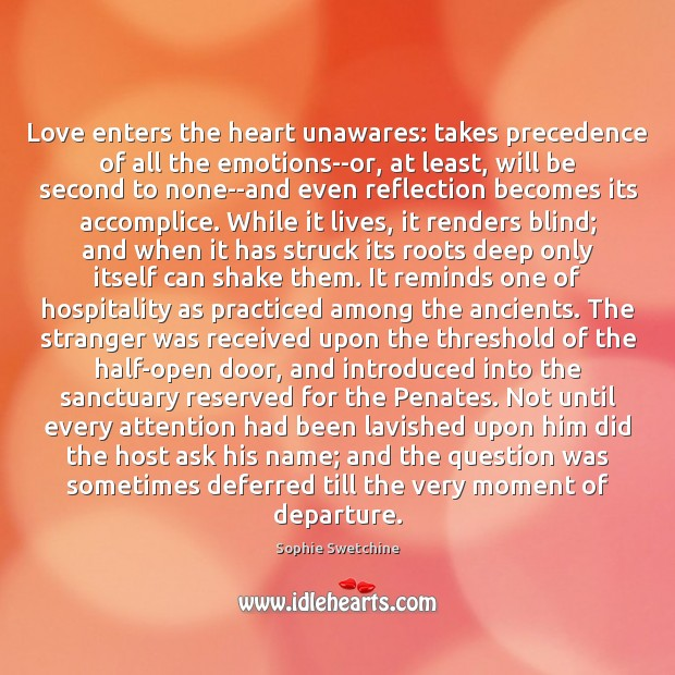 Love enters the heart unawares: takes precedence of all the emotions–or, at Sophie Swetchine Picture Quote