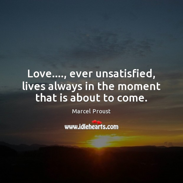 Image, Love…., ever unsatisfied, lives always in the moment that is about to come.