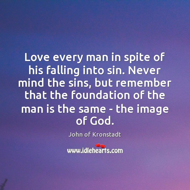 Love every man in spite of his falling into sin. Never mind John of Kronstadt Picture Quote