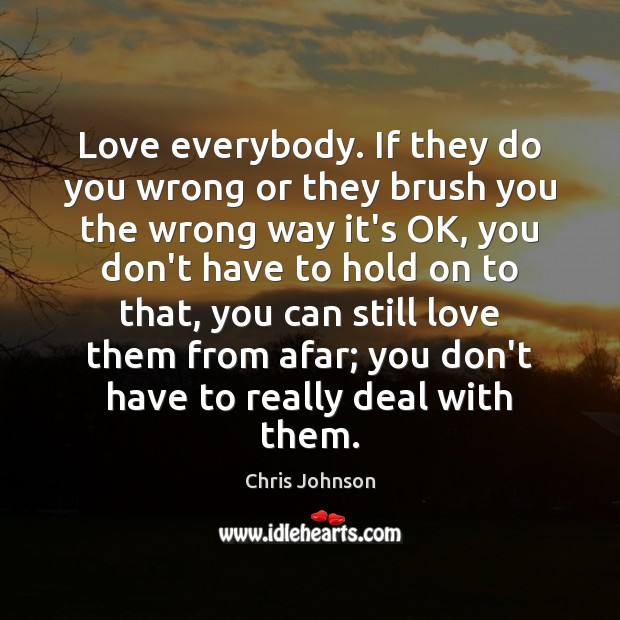 Love everybody. If they do you wrong or they brush you the Image