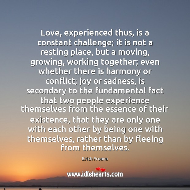 Love, experienced thus, is a constant challenge; it is not a resting Erich Fromm Picture Quote