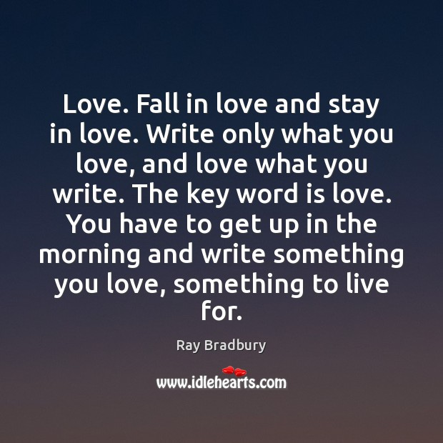 Love. Fall in love and stay in love. Write only what you Ray Bradbury Picture Quote