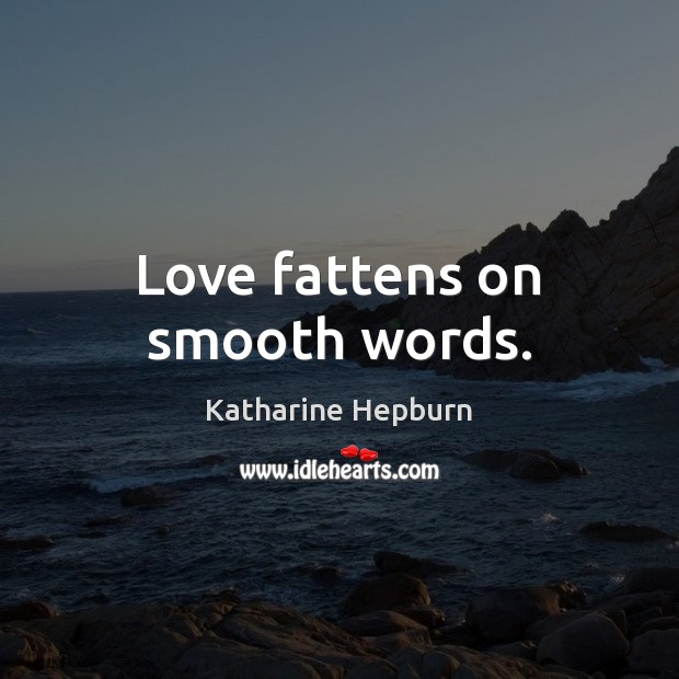 Love fattens on smooth words. Katharine Hepburn Picture Quote