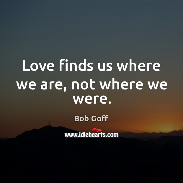 Love finds us where we are, not where we were. Bob Goff Picture Quote