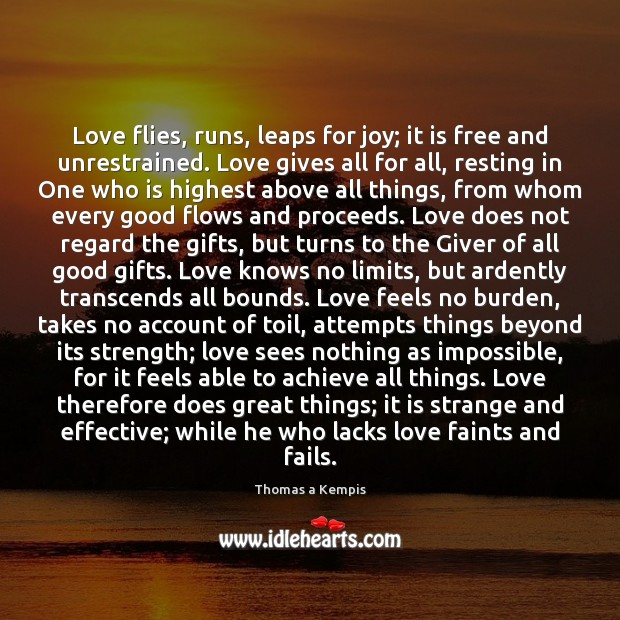Love flies, runs, leaps for joy; it is free and unrestrained. Love Thomas a Kempis Picture Quote