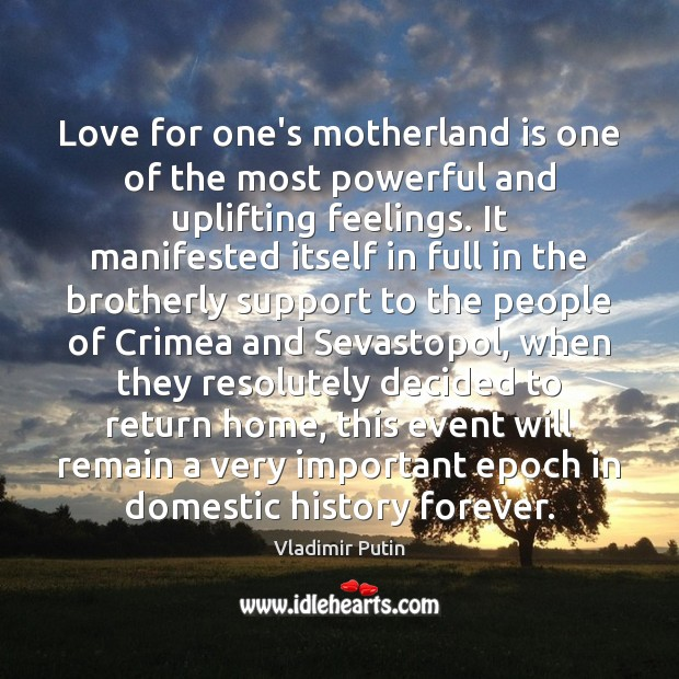 Love for one's motherland is one of the most powerful and uplifting Vladimir Putin Picture Quote