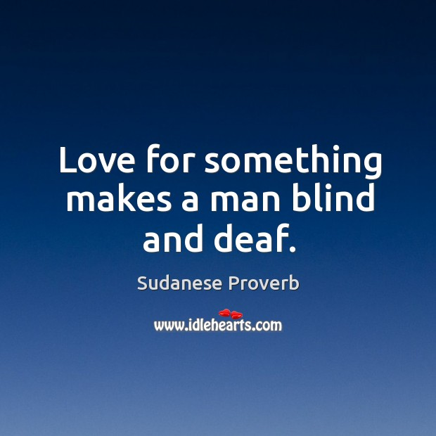 Love for something makes a man blind and deaf. Sudanese Proverbs Image