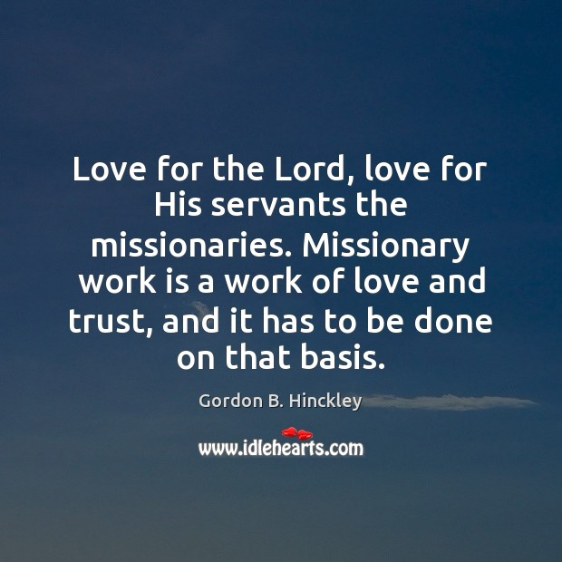 Love for the Lord, love for His servants the missionaries. Missionary work Gordon B. Hinckley Picture Quote