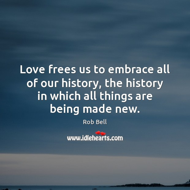 Love frees us to embrace all of our history, the history in Rob Bell Picture Quote