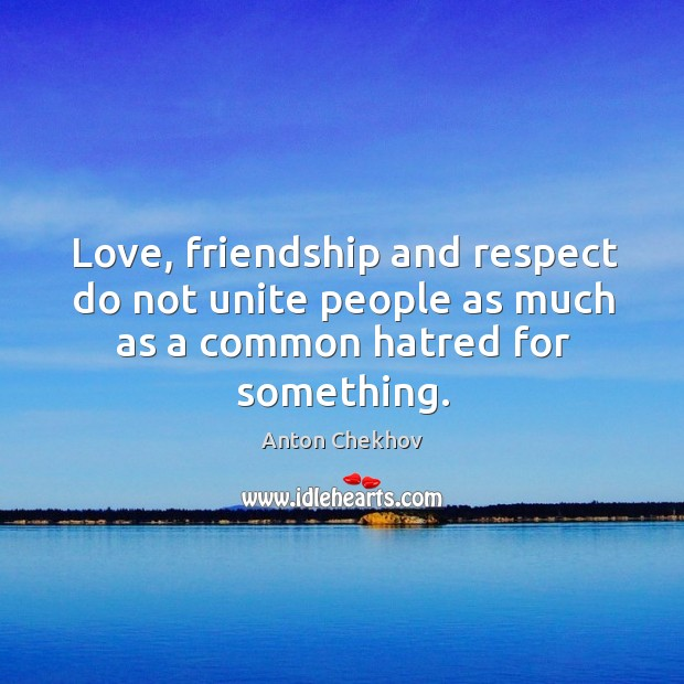 Love, friendship and respect do not unite people as much as a common hatred for something. Image