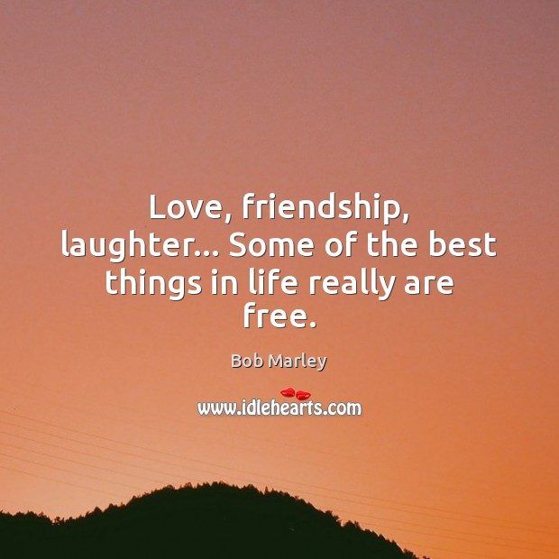 Love, friendship, laughter… Some of the best things in life really are free. Bob Marley Picture Quote
