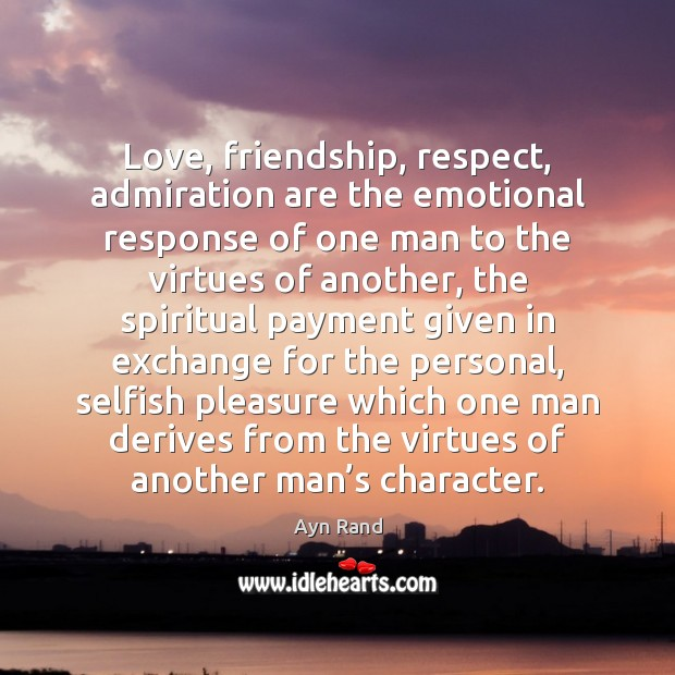 Image, Admiration, Another, Another Man, Character, Derives, Emotional, Emotional Response, Exchange, Friendship, Friendship Love, Given, Love, Man, Men, One-man, Payment, Personal, Pleasure, Respect, Response, Selfish, Spiritual, Virtue, Virtues, Which