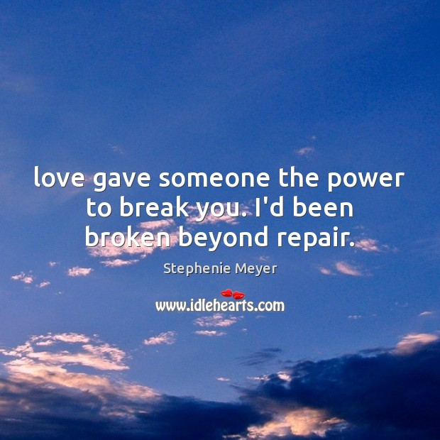 Love gave someone the power to break you. I'd been broken beyond repair. Image