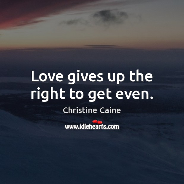 Love gives up the right to get even. Image