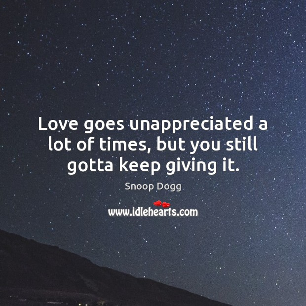 Love goes unappreciated a lot of times, but you still gotta keep giving it. Unappreciated Quotes Image