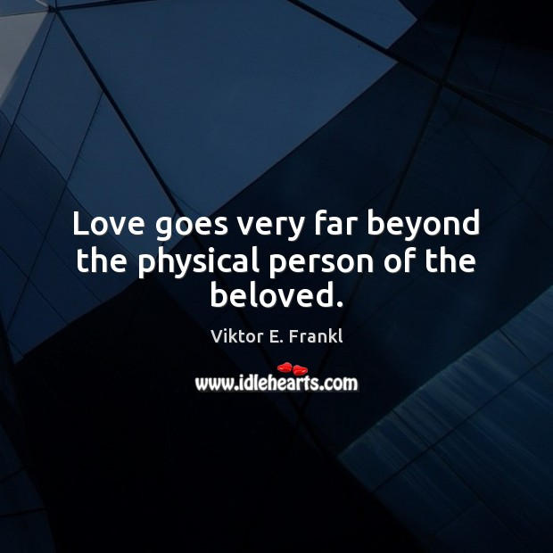 Love goes very far beyond the physical person of the beloved. Viktor E. Frankl Picture Quote