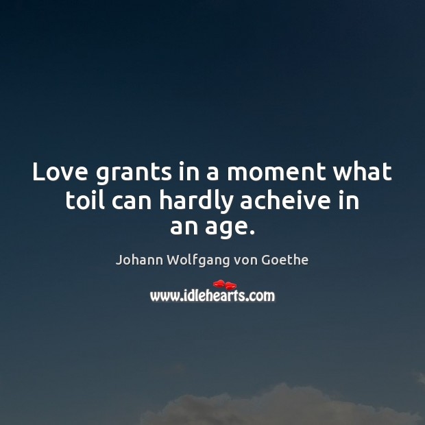Love grants in a moment what toil can hardly acheive in an age. Image