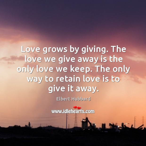 Love grows by giving. The love we give away is the only love we keep. The only way to retain love is to give it away. Image
