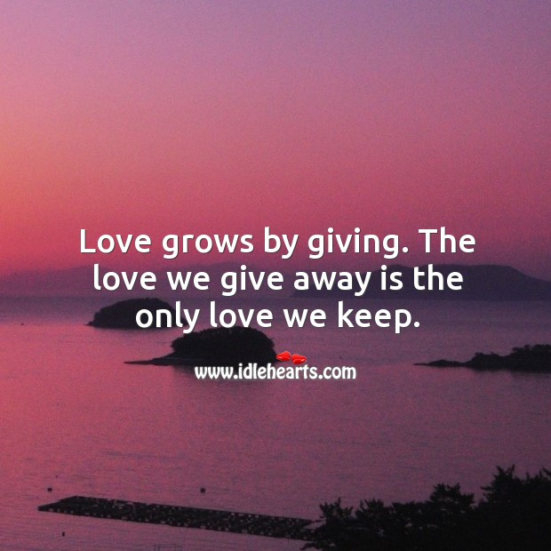 Love Grows By Giving. The Love We Give…