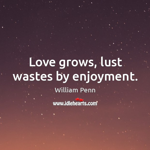 Love grows, lust wastes by enjoyment. William Penn Picture Quote