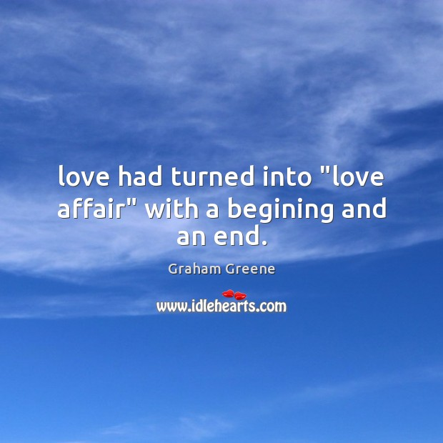 """Love had turned into """"love affair"""" with a begining and an end. Graham Greene Picture Quote"""