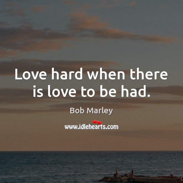 Love hard when there is love to be had. Bob Marley Picture Quote