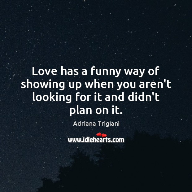 Love has a funny way of showing up when you aren't looking for it and didn't plan on it. Adriana Trigiani Picture Quote