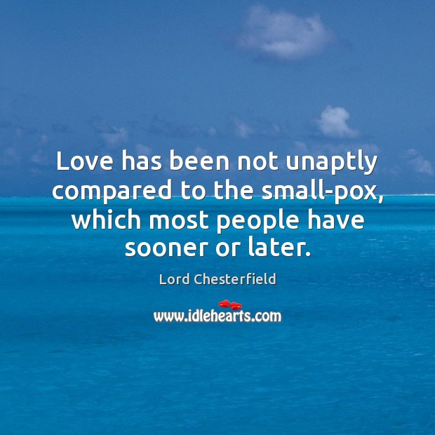 Love has been not unaptly compared to the small-pox, which most people Image