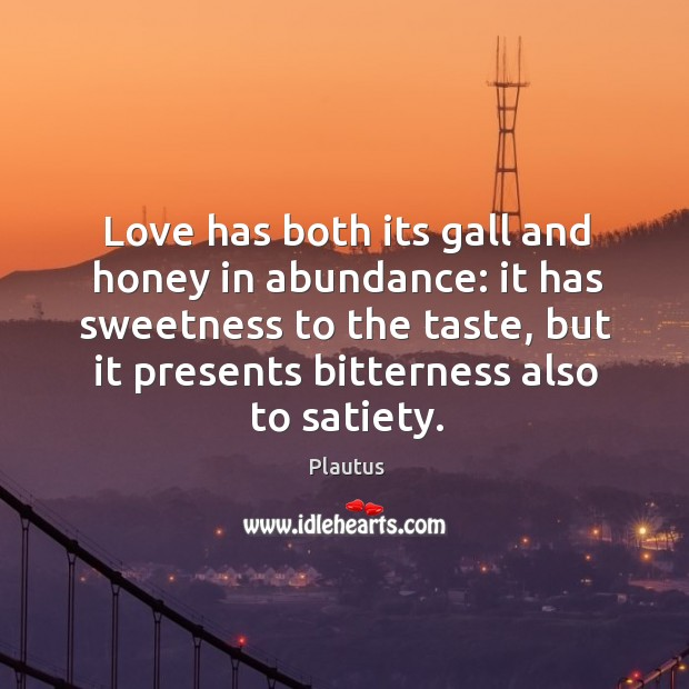 Love has both its gall and honey in abundance: it has sweetness Image