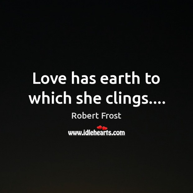 Love has earth to which she clings…. Image