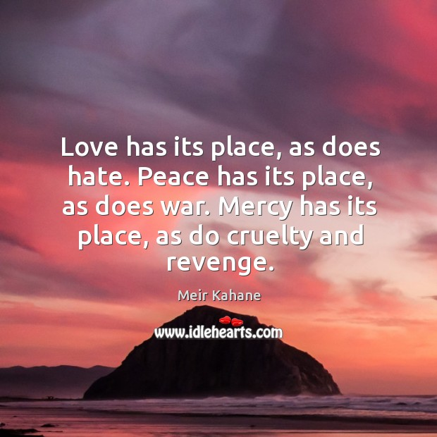 Love has its place, as does hate. Peace has its place, as does war. Mercy has its place, as do cruelty and revenge. Image