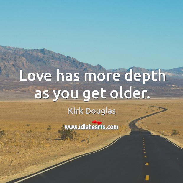 Love has more depth as you get older. Kirk Douglas Picture Quote