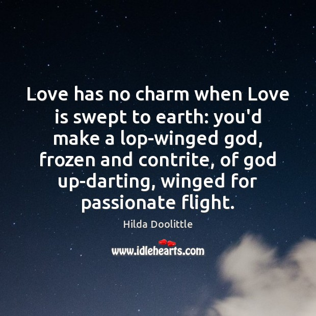 Love has no charm when Love is swept to earth: you'd make Hilda Doolittle Picture Quote