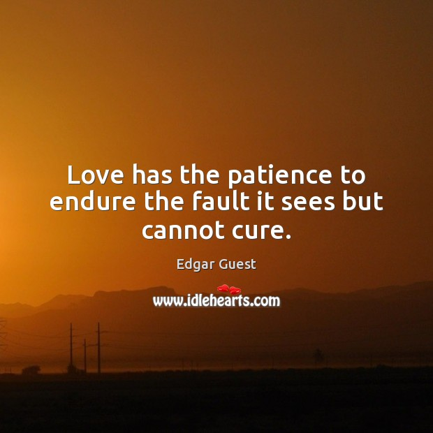 Love has the patience to endure the fault it sees but cannot cure. Edgar Guest Picture Quote
