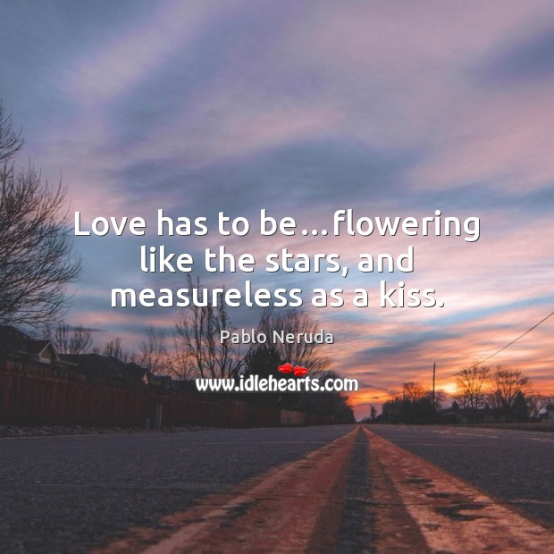 Image, Love has to be…flowering like the stars, and measureless as a kiss.