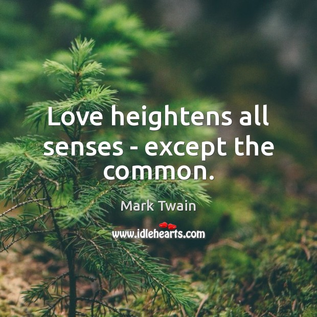 Love heightens all senses – except the common. Image