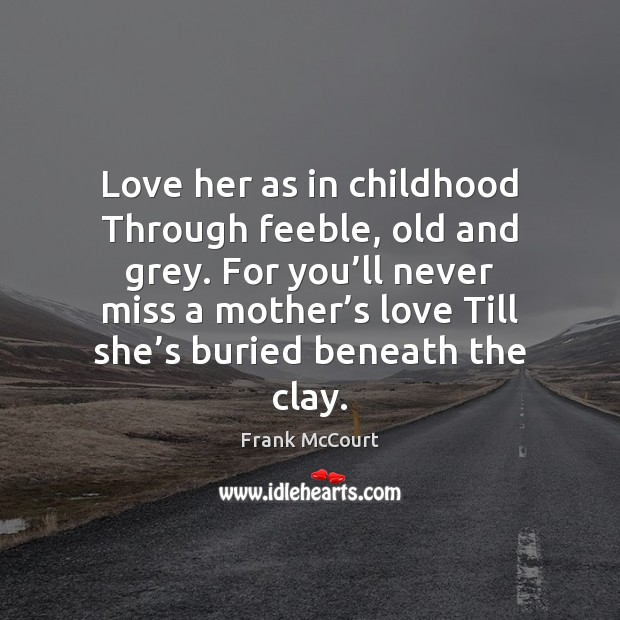 Image, Love her as in childhood Through feeble, old and grey. For you'