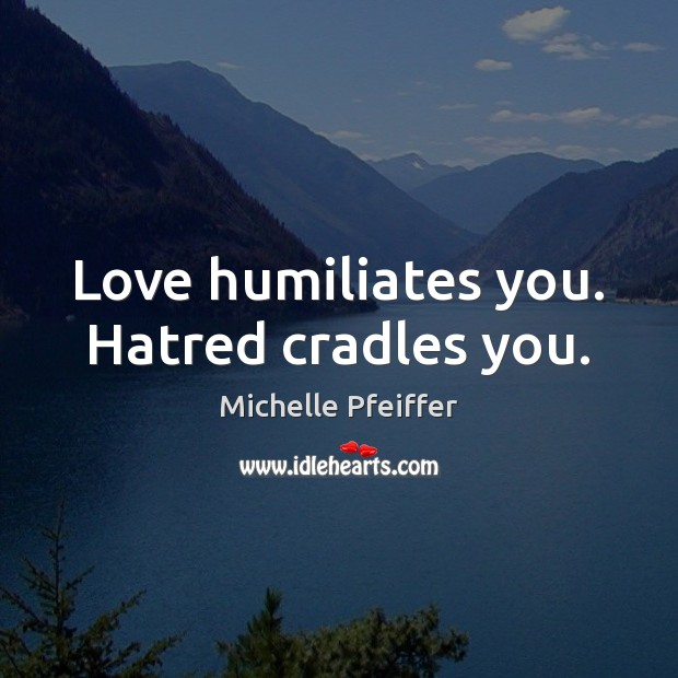 Love humiliates you. Hatred cradles you. Michelle Pfeiffer Picture Quote