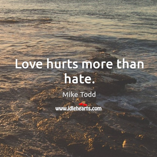 Love hurts more than hate. Mike Todd Picture Quote
